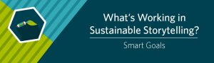 What's Working in Sustainable Storytelling?—Smart Goals